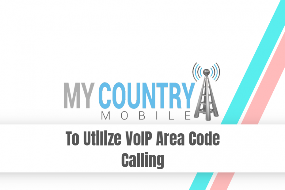 To Utilize VoIP Area Code Calling - My Country Mobile